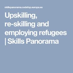 Upskilling, re-skilling and employing refugees | Skills Panorama
