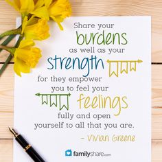 Share your burdens as well as your strength for they empower you to feel your feelings fully and open yourself to all that you are. - Vivian Greene