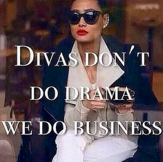 Diva's Don't Do Drama, We Do Business! I Hear Ya Sister Girl..LadyLuxury