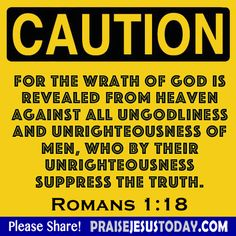 Caution For the wrath of God is revealed from heaven against all ungodliness and unrighteousness of men, who by their unrighteousness suppress the truth. Romans 1:18