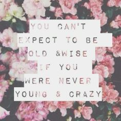 You can't expect to be old & wise if you were never young & crazy. #quote