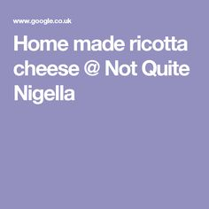 Home made ricotta cheese @ Not Quite Nigella