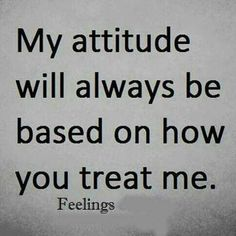 My attitude will always be based on how you treat me ...