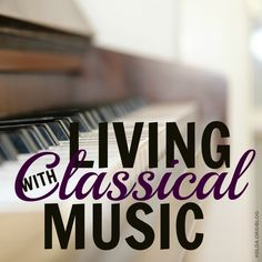 Living with Classical Music | Integrating music into your child's education | #HSLDABlog