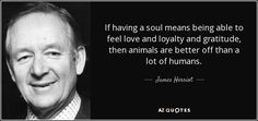 If having a soul means being able to feel love and loyalty and gratitude, then animals are better off than a lot of humans. Description from azquotes.com. I searched for this on bing.com/images