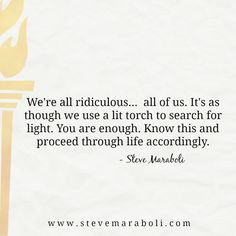 We're all ridiculous…  all of us. It's as though we use a lit torch to search for light. You are enough. Know this and proceed through life accordingly. - Steve Maraboli