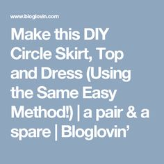 Make this DIY Circle Skirt, Top and Dress (Using the Same Easy Method!) | a pair & a spare | Bloglovin'