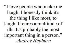 """I love people who make me laugh. I honestly think it's the thing I like most, to laugh. It cures a multitude of ills. It's probably the most important thing in a person."" - Audrey Hepburn"