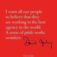"""""""I want all of our people to believe that they are working at the best agency in the world.  A sense of pride works wonders."""" - David Ogilvy"""