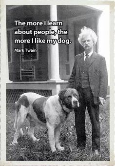 """""""The more I learn about people, the more I like my dog."""" — Mark Twain (I wonder if this is a true quote of his. If so, I knew I ways loved Mark Twain. Mark Twain, I Love Dogs, Puppy Love, Mans Best Friend, Make Me Smile, Famous People, Famous Dogs, Dog Cat, Puppies"""