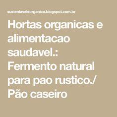 Hortas organicas e alimentacao saudavel.: Fermento natural para pao rustico./ Pão caseiro