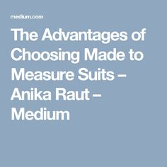 The Advantages of Choosing Made to Measure Suits – Anika Raut – Medium