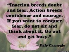 """Inaction breeds doubt and fear. Action breeds confidence & courage. If you want to conquer fear, do not sit and think about it.  Go out and get busy."" Dale Carnegie"
