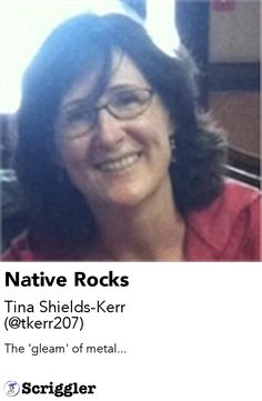 Native Rocks by Tina Shields-Kerr (@tkerr207) https://scriggler.com/detailPost/story/54831 The 'gleam' of metal...