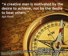 """A creative man is motivated by the desire to achieve, mot by the desire to beat others."" - Ayn Rand + Like, Share, Pin or ??? - http://www.brandgineering.org"