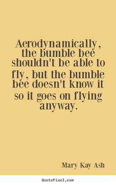Quotes about motivational - Aerodynamically, the bumble bee shouldn't be able to..