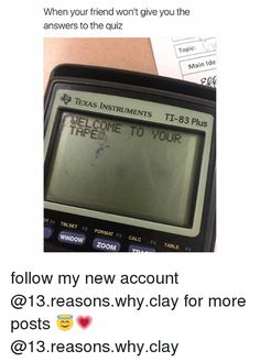 Zoom, Calc, and Quiz: When your friend won't give you the answers to the quiz Topic: Main Ide TExAS INSTRUMENTs TI-83 Plus COME TO roUR TAPER OT F1 TBLSET F2 FORMAT F3 CALc F4 WINDOW ZOOM TABLE F5 follow my new account @13.reasons.why.clay for more posts @13.reasons.why.clay