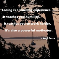 """Losing is a learning experience. It teaches you humility. It teaches you to work harder. It's also a powerful motivator."" ~ Yogi Berra #quote"