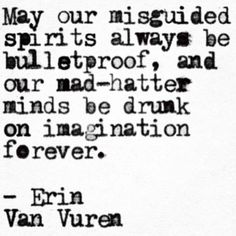 May our misguided spirits always be bulletproof, and our mad-hatter minds be drunk on imagination forever ~ Erin Van Vuren
