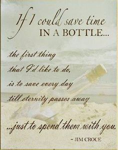 Time in a Bottle - Jim Croce. Before you can turn around, the years are gone, Mine and my hiusbands favorite song. TG
