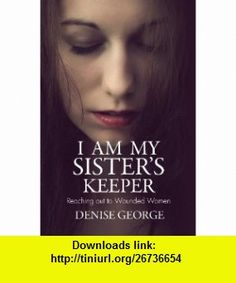 I Am My Sisters Keeper Reaching out to Wounded Women (9781845507176) Denise George , ISBN-10: 1845507177  , ISBN-13: 978-1845507176 ,  , tutorials , pdf , ebook , torrent , downloads , rapidshare , filesonic , hotfile , megaupload , fileserve