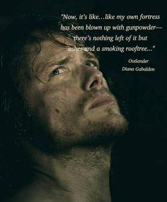 """Now, it's like...like my own fortress has been blown up with gunpowder--there's nothing left of it but ashes and a smoking rooftree."" - Outlander"