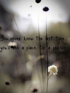 You never know the last time you'll see a place or a person.