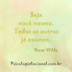 Seja você mesmo. Todos os outros já existem. Oscar Wilde Psicologia Racional http://www.psicologiaracional.com.br/  autenticidade verdade verdadeiro falsidade mentira enganação