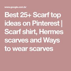 Best 25+ Scarf top ideas on Pinterest | Scarf shirt, Hermes scarves and Ways to wear scarves