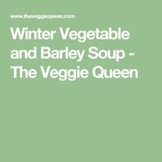 Winter Vegetable and Barley Soup - The Veggie Queen