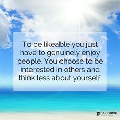 Be a likable person...Be interested in others more than yourself...listen to others more than you talk about yourself...put other people's needs and concerns before your own...don't be selfish...be a giver, not a taker.