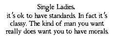 SINGLE LADIES TIP:  Listen Ladies, it's ok to have standards. In fact it's classy. The kind of man you want really does want you to have morals. He wants to know every other man hasn't had you. He wants to feel like you were waiting just for him. If you demand respect he will give it. Whatever you allow he will take. Don't sell yourself short. If you insist on dating bad boys don't cry when they do bad boy things to you.