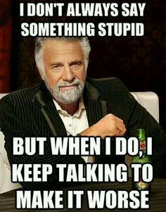 I don't always say the wrong thing, but when I do, I keep talking and make it worse.