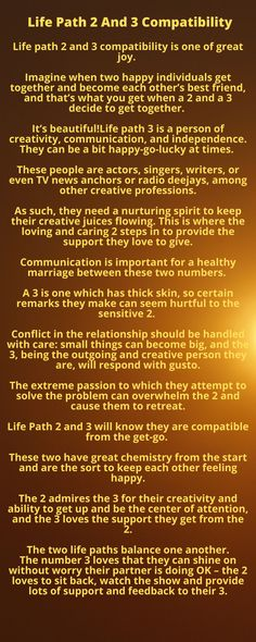 Life path 2 and 3 compatibility is one of great joy. Imagine when two happy individuals get together and become each other's best friend, and that's what you get when a 2 and a 3 decide to get together. It's beautiful!  Life path 3 is a person of creativity, communication, and independence. They can be a bit happy-go-lucky at times.   They need a nurturing spirit to keep their creative juices flowing. This is where the loving and caring 2 steps in to provide the support they love to give. Life Path 2, Secrets Revealed, Numerology, Juices, Life Is Beautiful, Witchcraft, Full Body, Paths, Communication