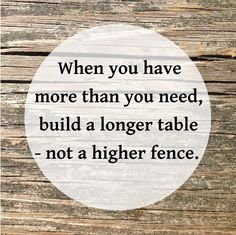 """""""When you have more than you need, build a longer table - not a higher fence."""" ~ Unknown"""