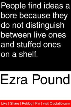Ezra Pound - People find ideas a bore because they do not distinguish between live ones and stuffed ones on a shelf. #quotations #quotes