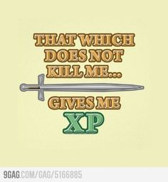 That which does not kill me gives me XP.