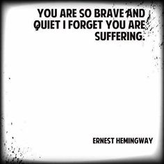 You are so brave and quiet I forget you are suffering. Ernest Hemingway