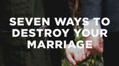 Seven ways to destroy your marriage | Just some basic reminders that we could all use from time to time.