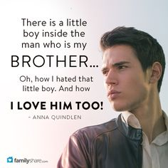 """ There is a little boy inside the man who is my brother… Oh, how I hated that little boy. And how I love him too."" – Anna Quindlen"