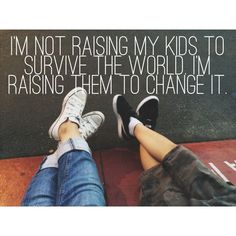 I'm not raising my kids to survive the world. I'm raising them to change it. ~Steven Furtick