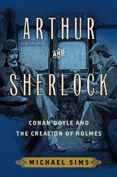 Arthur and Sherlock : Conan Doyle and the creation of Holmes by Michael Sims