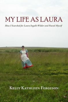 My Life As Laura: How I searched for Laura Ingalls Wilder and Found Myself, by Kelly Kathleen Ferguson ~ Haven't read this...it's on my list!