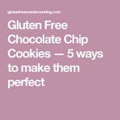 Gluten Free Chocolate Chip Cookies — 5 ways to make them perfect