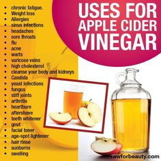 Uses for apple cinder vinegar   chronic fatigue   weight loss   allergies   sinus infections   headaches   sore throats   flu   acne   warts   varicose veins   high cholesterol   cleanse your body and kidneys   candida   yeast infections   fungus   stiff joints   arthritis   heartburn   aftershave   teeth whitener   gout   facial toner   age-spot lightener   hair rinse   sunburns   swelling