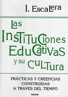 Las instituciones educativas y su cultura : prácticas y creencias construidas a través del tiempo / Ignacio Escalera Castillo.-- Madrid : Narcea, D.L. 2014.