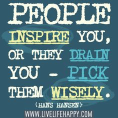 People inspire you, or they drain you - pick them wisely. -Hans Hansen