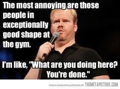 Fitness Humor #33: The most annoying are those people in exceptionally good shape at the gym. I'm like,
