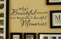 Todays BEAUTIFUL Moments are Tomorrows Beautiful Memories  FAMILY picture wall display Vinyl Wall Lettering sayings Decal. $19.99, via Etsy.