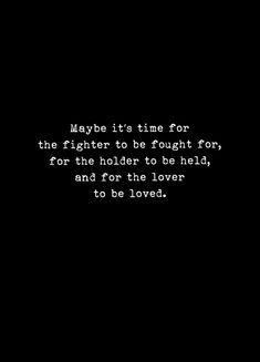 Maybe it's time for the fighter to be fought for, the holder to be held, and the lover to be loved. Great Quotes, Quotes To Live By, Inspirational Quotes, No Time Quotes, I Love Me Quotes, Hold Me Quotes, Better Days Quotes, You Inspire Me Quotes, You Hurt Me Quotes